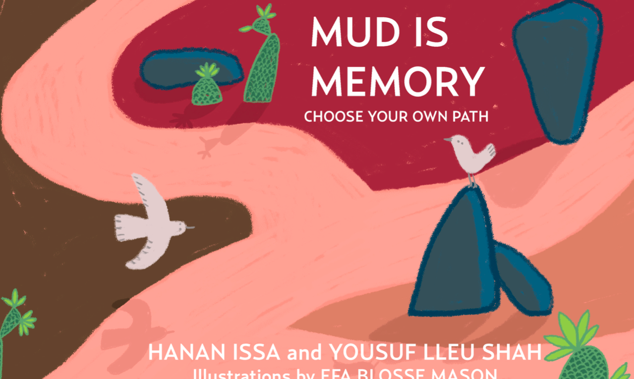 Mud is Memory: Choose Your Own Path by Hanan Issa & Yousuf Lleu Shah